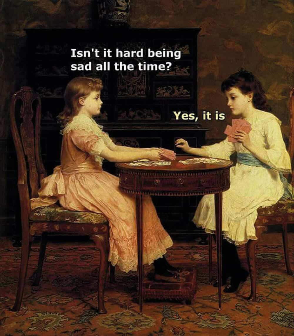 "Two girls playing cards: the one asks, ""Isn't it hard being sad all the time?"" ""Yes, it is."", the other answers. The meme can be found on Classical Art Meme's Facebook page."